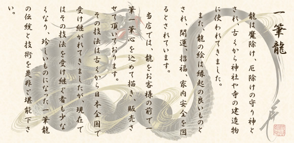 【一筆龍】龍は魔除け、厄除けの守り神とされ、古くから神社や寺の建造物に使われてきまし。また、龍の絵は縁起の良いものとされ、開運、招福、家内安全を図るとされています。当店では、りゅうをお客様の前で一筆一筆心を込めて描き、販売させて頂いております。その技法は古くから日本全国で受け継がれてきましたが、現在では技法を受け継ぐ者も少なくなり、珍しいものになった一筆龍の伝統と技術を是非ご堪能下さい。